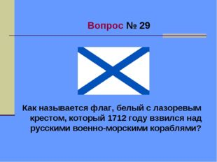 Вопрос № 29 Как называется флаг, белый с лазоревым крестом, который 1712 год