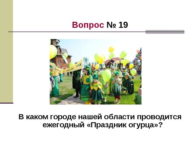 Вопрос № 19 В каком городе нашей области проводится ежегодный «Праздник огурц...