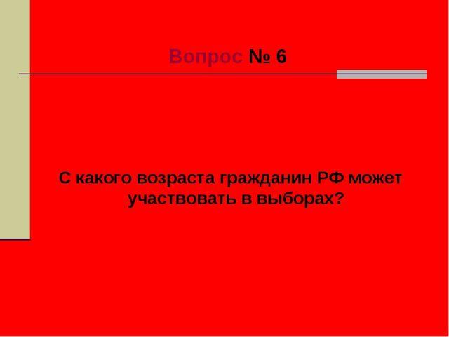 Вопрос № 6 С какого возраста гражданин РФ может участвовать в выборах?