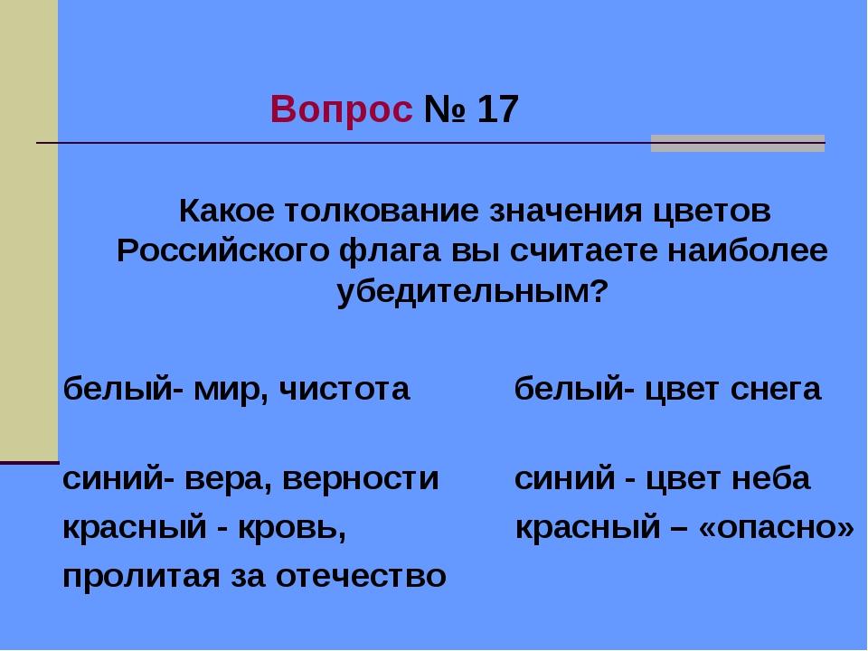 Вопрос № 17 Какое толкование значения цветов Российского флага вы считаете н...