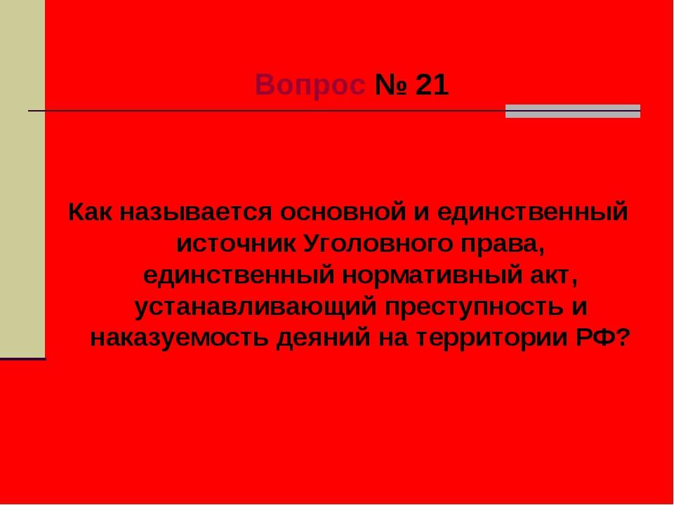 Вопрос № 21 Как называется основной и единственный источник Уголовного права...