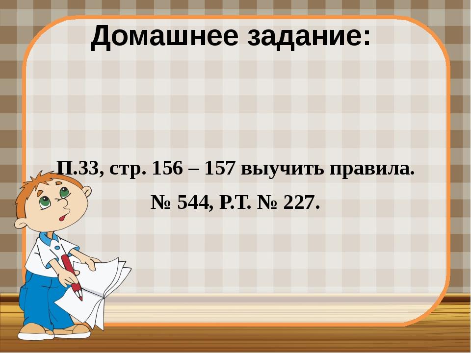 Домашнее задание: П.33, стр. 156 – 157 выучить правила. № 544, Р.Т. № 227.