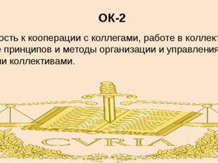 ОК-2 готовность к кооперации с коллегами, работе в коллективе, знание принцип