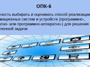 ОПК-6 способность выбирать и оценивать способ реализации информационных систе