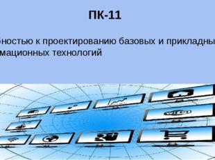 ПК-11 способностью к проектированию базовых и прикладных информационных техно