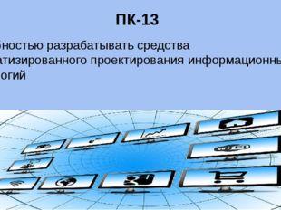 ПК-13 способностью разрабатывать средства автоматизированного проектирования