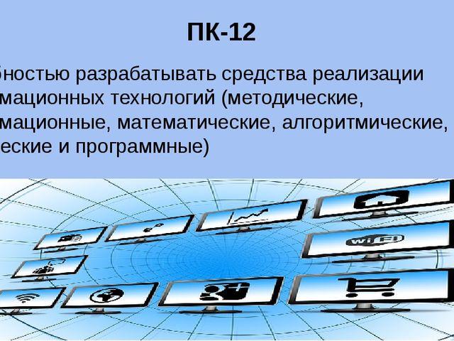 ПК-12 способностью разрабатывать средства реализации информационных технологи...
