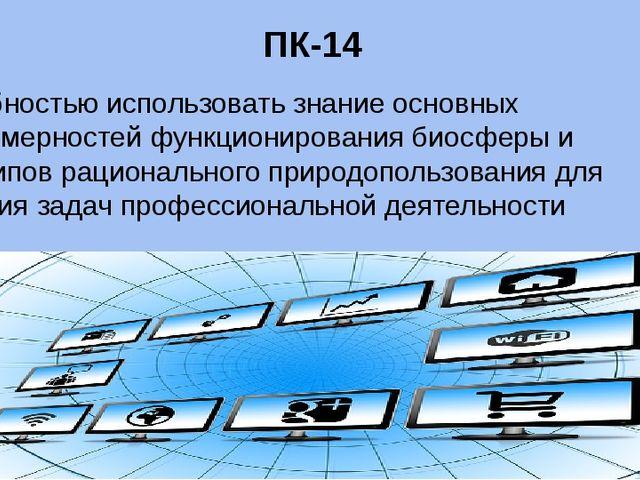 ПК-14 способностью использовать знание основных закономерностей функционирова...
