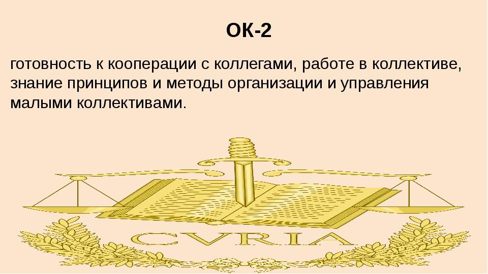 ОК-2 готовность к кооперации с коллегами, работе в коллективе, знание принцип...