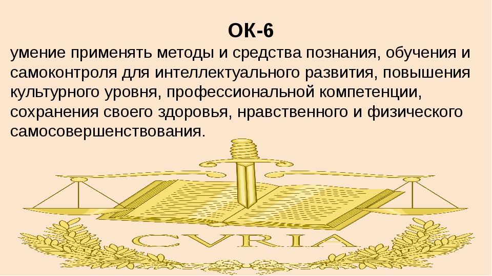 ОК-6 умение применять методы и средства познания, обучения и самоконтроля для...