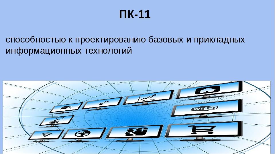 ПК-11 способностью к проектированию базовых и прикладных информационных техно...