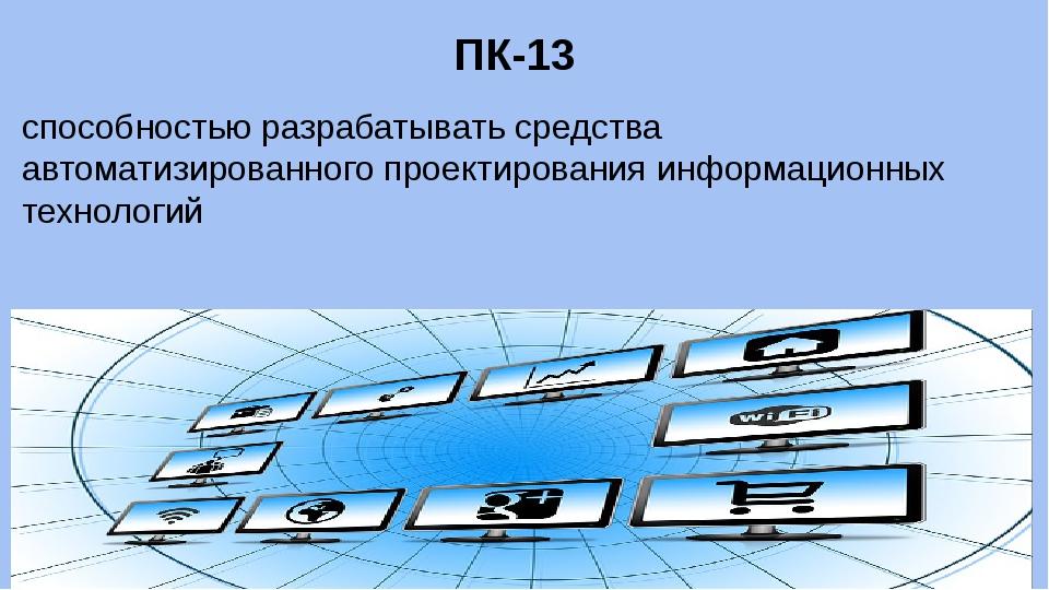 ПК-13 способностью разрабатывать средства автоматизированного проектирования...