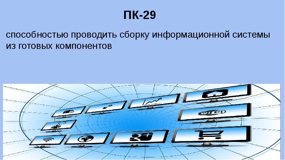 ПК-29 способностью проводить сборку информационной системы из готовых компоне...