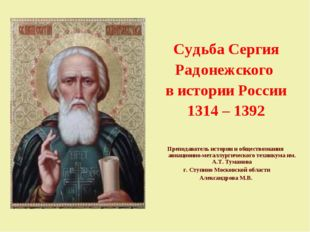 Судьба Сергия Радонежского в истории России 1314 – 1392 Преподаватель истори