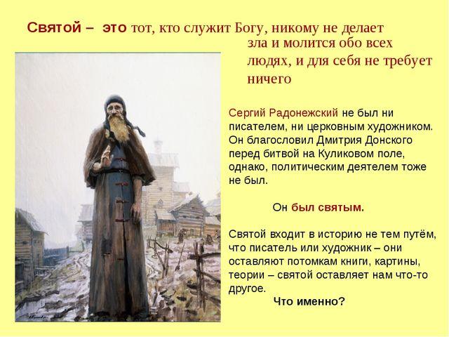 Святой – это тот, кто служит Богу, никому не делает Сергий Радонежский не был...