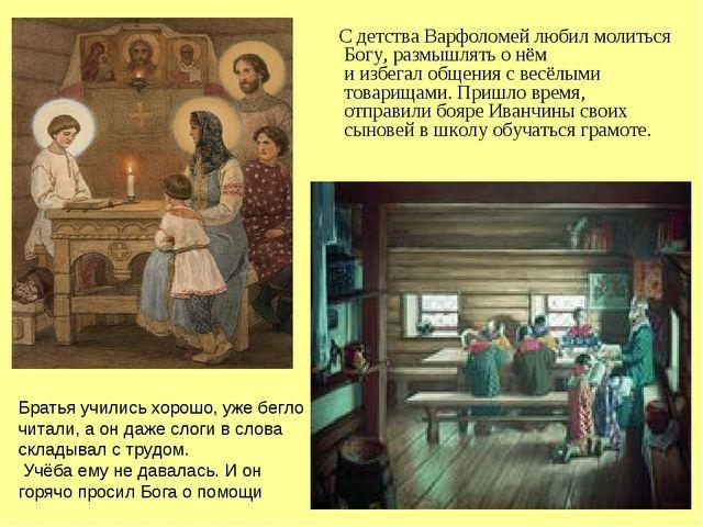 С детства Варфоломей любил молиться Богу, размышлять о нём и избегал общения...