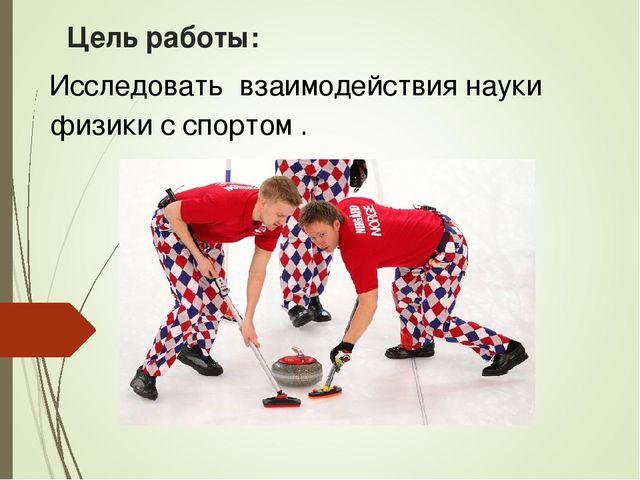 Цель работы: Исследовать взаимодействия науки физики с спортом .