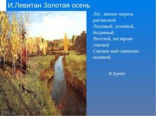 И.Левитан Золотая осень Лес, точно терем расписной Лиловый, золотой, багряный