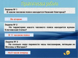 Задача № 1 В каком часовом поясе находится Нижний Новгород? Задача № 2 На тер
