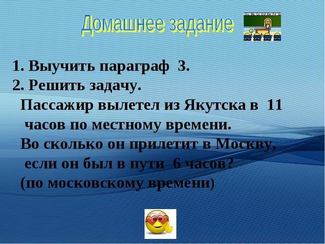 1. Выучить параграф 3. 2. Решить задачу. Пассажир вылетел из Якутска в 11 час...
