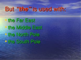 "But ""the"" is used with: the Far East the Middle East the North Pole the South"