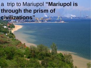 "a trip to Mariupol ""Mariupol is through the prism of civilizations"""