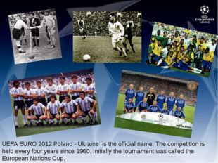 UEFA EURO 2012 Poland - Ukraine is the official name. The competition is hel