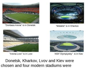 Donetsk, Kharkov, Lvov and Kiev were chosen and four modern stadiums were pr