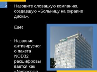5 Назовите словацкую компанию, создавшую «Больницу на окраине диска». Eset На