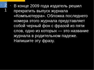21 В конце 2009 года издатель решил прекратить выпуск журнала «Компьютерра».