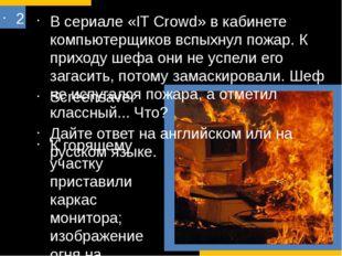 2 В сериале «IT Crowd» в кабинете компьютерщиков вспыхнул пожар. К приходу ше