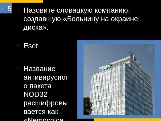 5 Назовите словацкую компанию, создавшую «Больницу на окраине диска». Eset На...