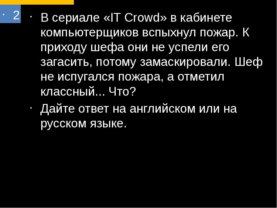 2 В сериале «IT Crowd» в кабинете компьютерщиков вспыхнул пожар. К приходу ше...