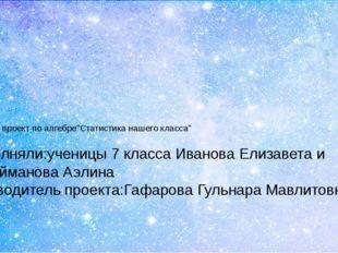 """Учебный проект по алгебре""""Статистика нашего класса"""" Выполняли:ученицы 7 класс"""