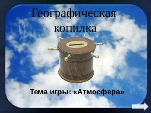 Географическая копилка Тема игры: «Атмосфера»