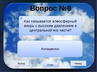 Вопрос №8 Выход Назад Ответ Антициклон Как называется атмосферный вихрь с выс