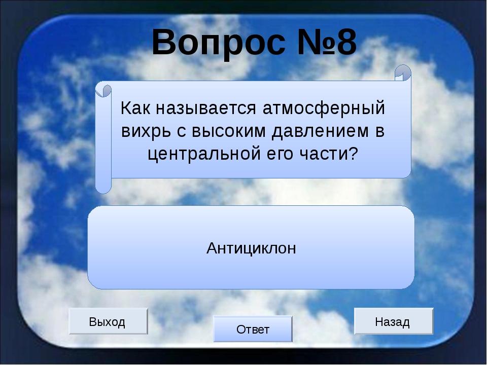 Вопрос №8 Выход Назад Ответ Антициклон Как называется атмосферный вихрь с выс...