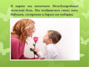 В марте мы отмечаем Международный женский день. Мы поздравляем своих мам, баб