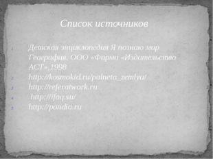 Список источников Детская энциклопедия Я познаю мир География. ООО «Фирма «Из