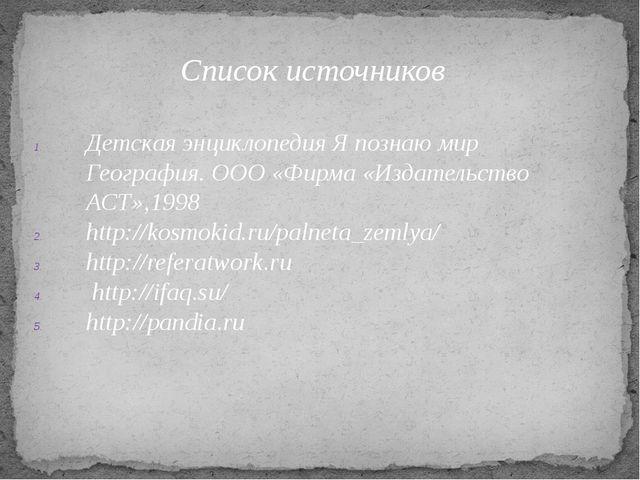 Список источников Детская энциклопедия Я познаю мир География. ООО «Фирма «Из...