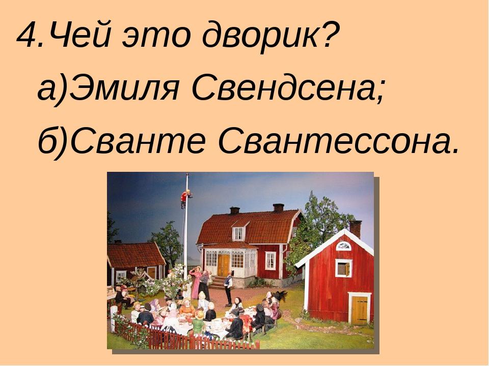 4.Чей это дворик? а)Эмиля Свендсена; б)Сванте Свантессона.