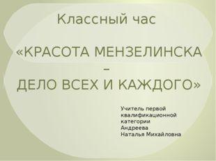Классный час «КРАСОТА МЕНЗЕЛИНСКА – ДЕЛО ВСЕХ И КАЖДОГО» Учитель первой квали
