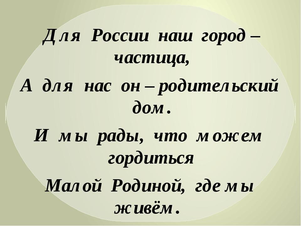Для России наш город – частица, А для нас он – родительский дом. И мы рады, ч...