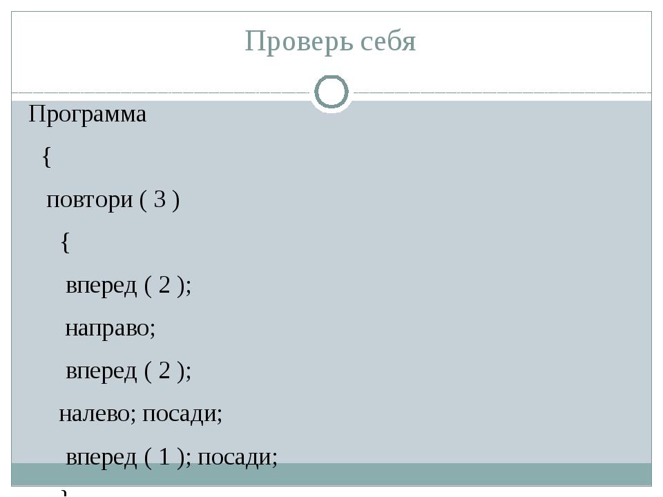 Проверь себя Программа { повтори ( 3 ) { вперед ( 2 ); направо; вперед ( 2 );...