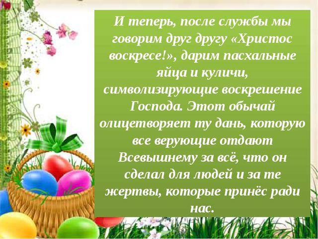 И теперь, после службы мы говорим друг другу «Христос воскресе!», дарим пасха...