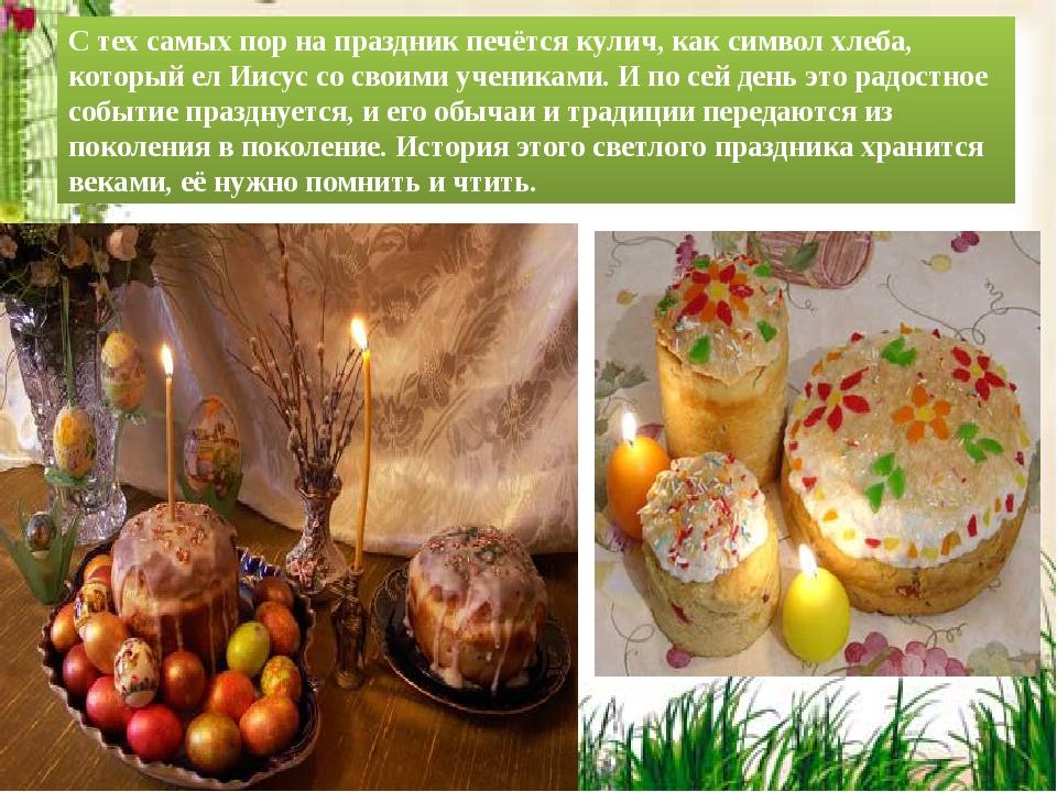 C тех самых пор на праздник печётся кулич, как символ хлеба, который ел Иисус...