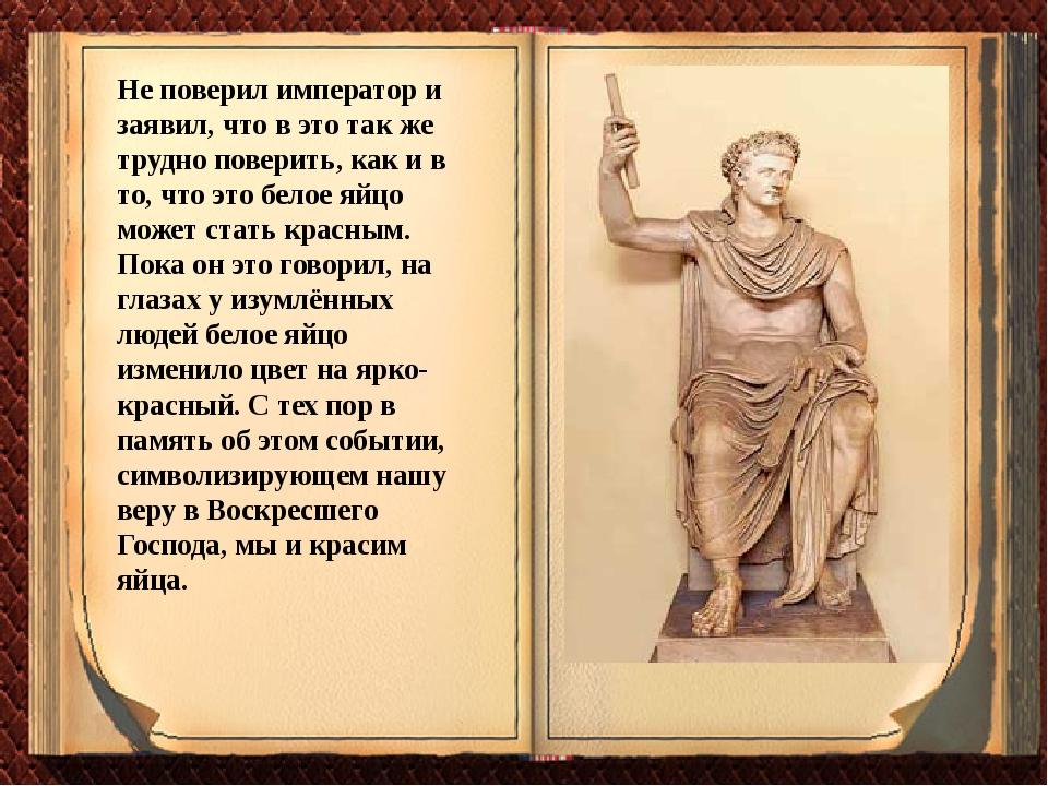 Не поверил император и заявил, что в это так же трудно поверить, как и в то,...