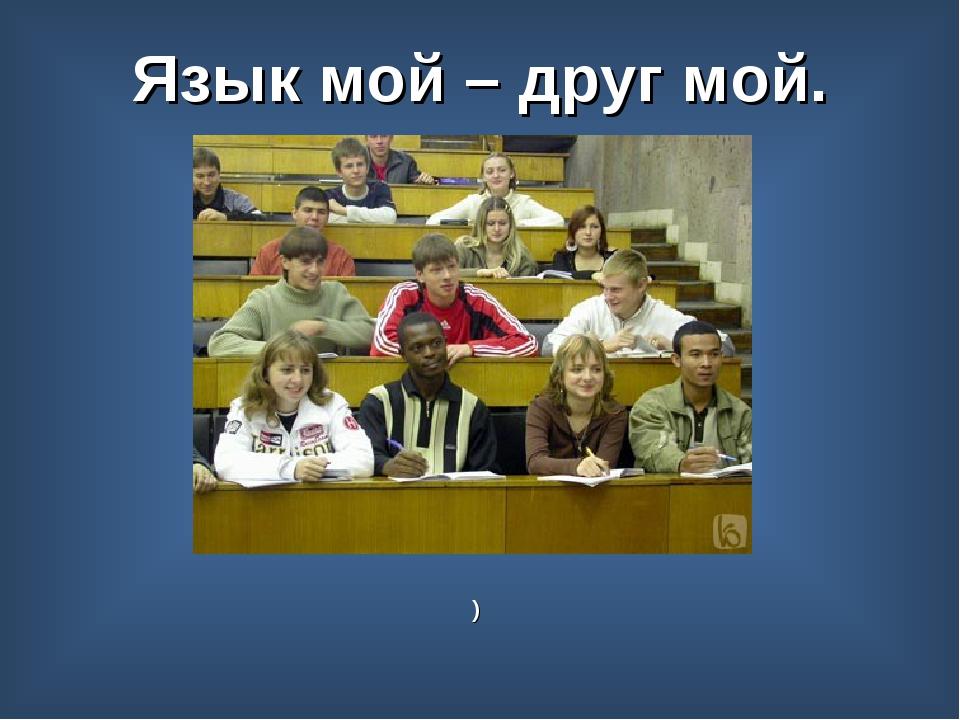 Язык мой – друг мой. )