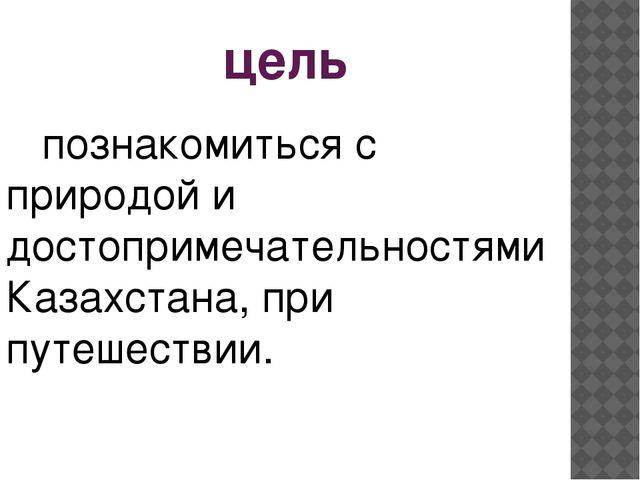 цель познакомиться с природой и достопримечательностями Казахстана, при путеш...