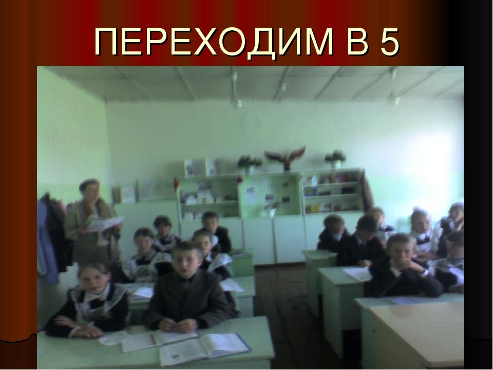 ПЕРЕХОДИМ В 5 КЛАСС